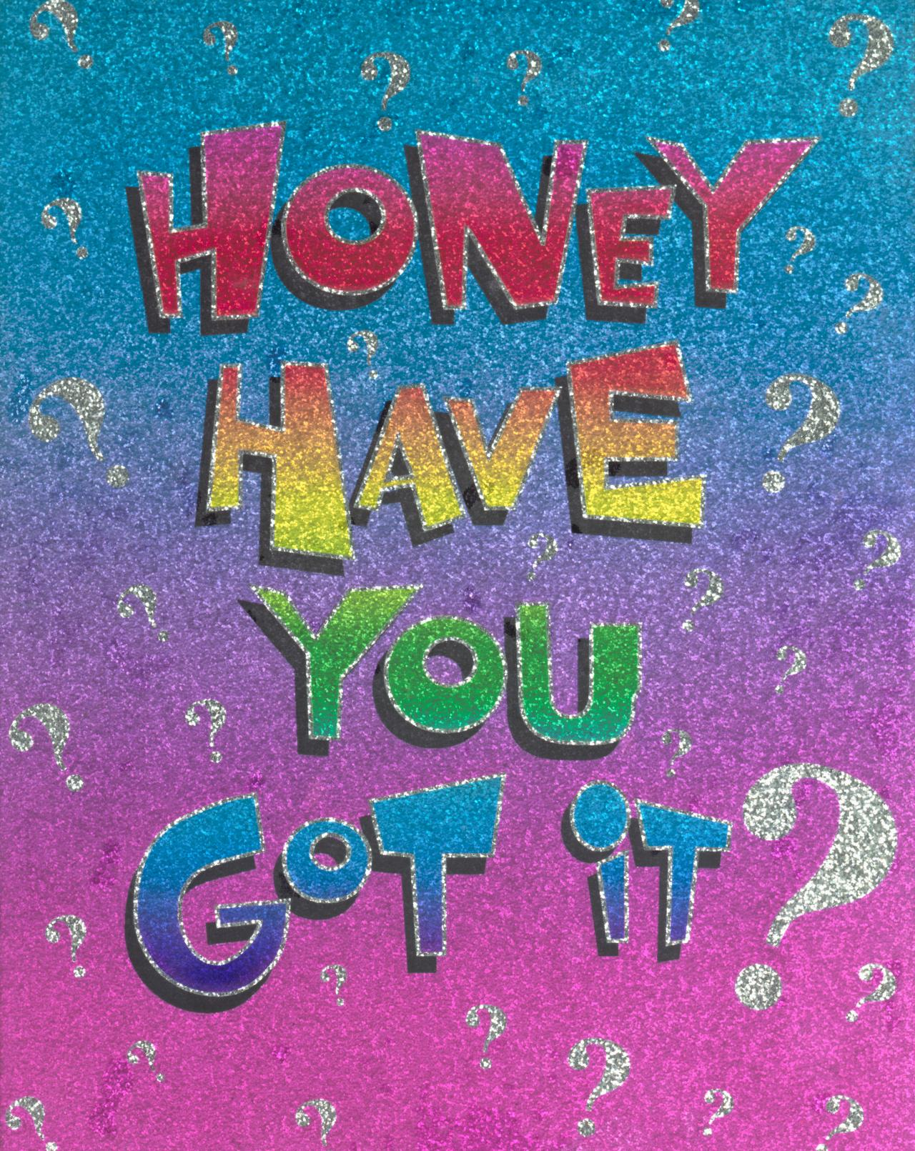 Honey have you got it?