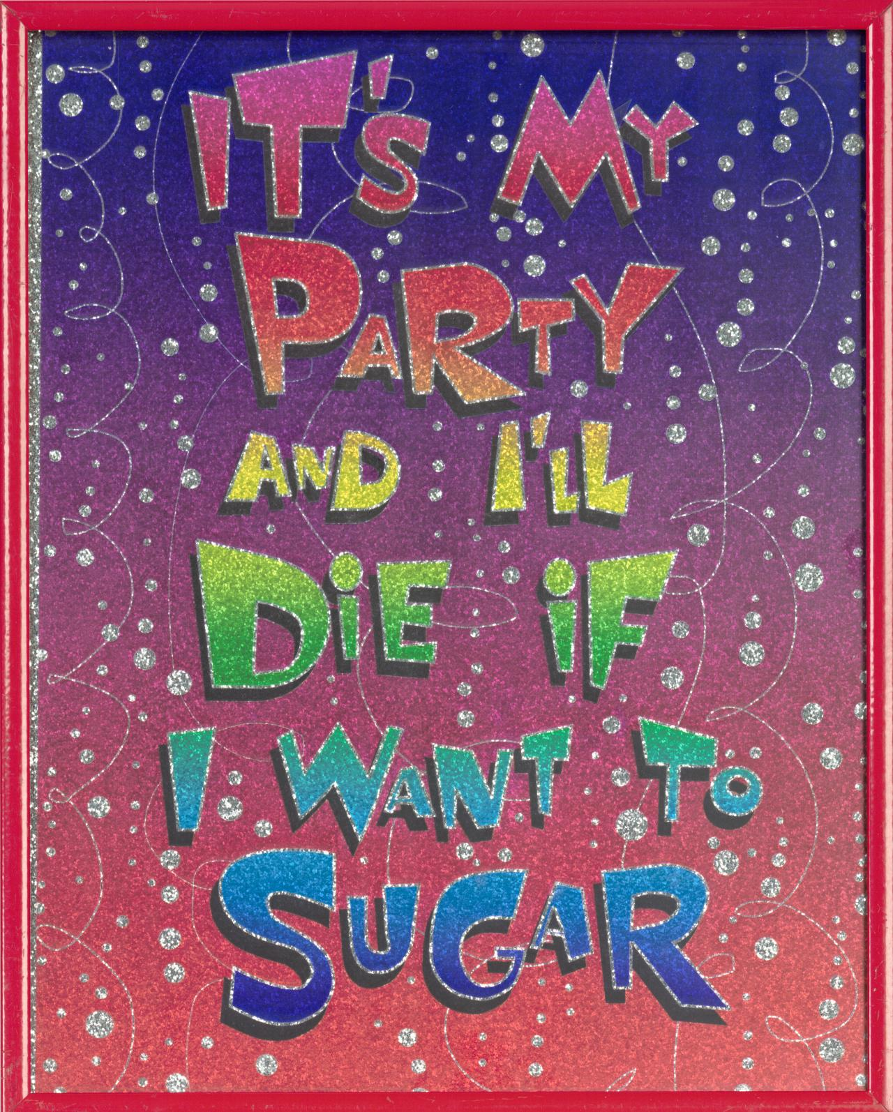 It's my party and I'll die if I want to sugar
